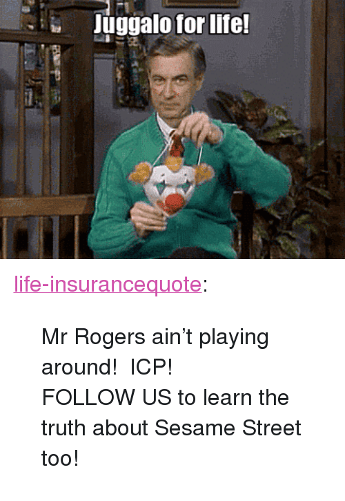 "Life, Sesame Street, and Tumblr: Juggalo for life <p><a href=""http://life-insurancequote.tumblr.com/post/151479775525/mr-rogers-aint-playing-around-icp-follow-us-to"" class=""tumblr_blog"">life-insurancequote</a>:</p><blockquote> <p>Mr Rogers ain't playing around!  ICP!</p> <p>FOLLOW US to learn the truth about Sesame Street too!<br/></p> </blockquote>"