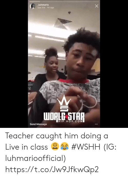 Teacher, Wshh, and Live: Juhmario  wIs live Tm ago  WDRLC STAR  HIP HOP.COM  Send Message Teacher caught him doing a Live in class 😩😂 #WSHH (IG: luhmarioofficial) https://t.co/Jw9JfkwQp2
