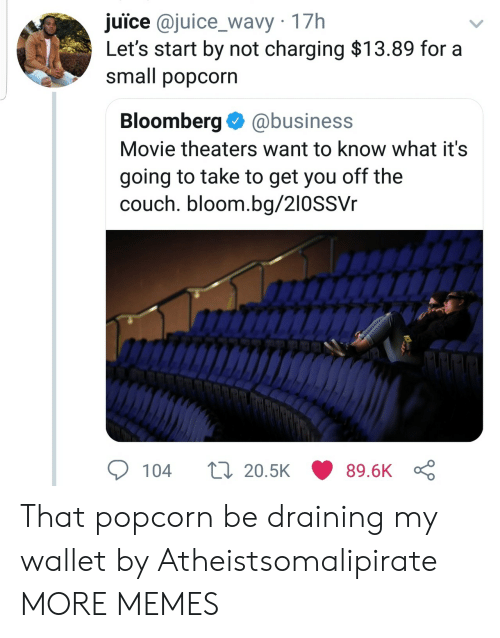Dank, Juice, and Memes: juice @juice_wavy 17h  Let's start by not charging $13.89 for a  small popcorn  Bloomberg@business  Movie theaters want to know what it's  going to take to get you off the  couch. bloom.bg/210SSVr  104  20.5K  89.6K That popcorn be draining my wallet by Atheistsomalipirate MORE MEMES