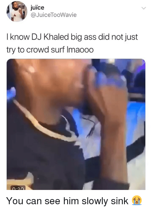 Ass, DJ Khaled, and Funny: juice  @JuiceToo  Wavie  I know DJ Khaled big ass did not just  try to crowd surf Imaooo  n:r0 You can see him slowly sink 😭