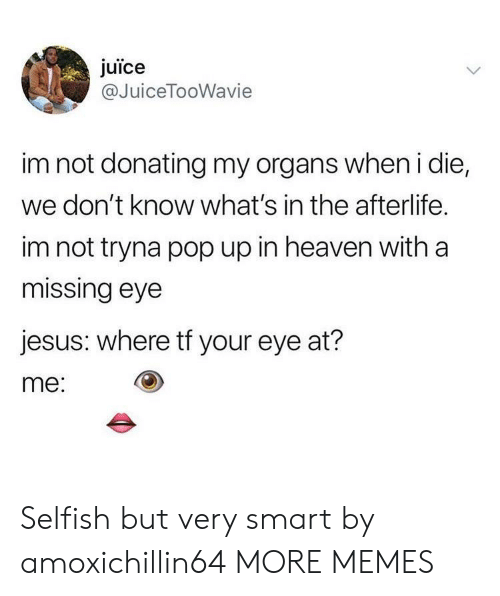 Dank, Heaven, and Jesus: juice  @JuiceTooWavie  im not donating my organs when i die,  we don't know what's in the afterlife.  im not tryna pop up in heaven with a  missing eye  jesus: where tf your eye at?  me: Selfish but very smart by amoxichillin64 MORE MEMES