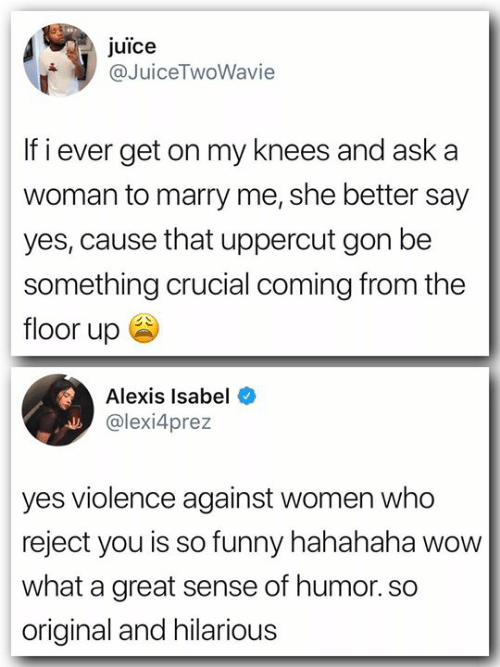 isabel: juice  @JuiceTwoWavie  If i ever get on my knees and aska  woman to marry me, she better say  yes, cause that uppercut gon be  something crucial coming from the  floor up ee  Alexis Isabel  @lexi4prez  yes violence against women who  reject you is so funny hahahaha wow  what a great sense of humor. so  original and hilarious