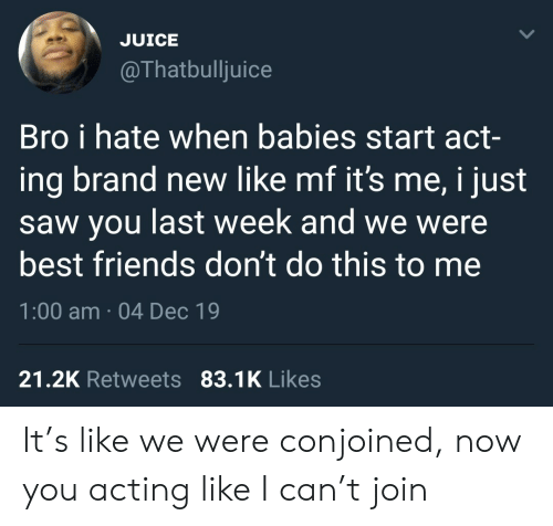 Join: JUICE  @Thatbulljuice  Bro i hate when babies start act-  ing brand new like mf it's me, i just  saw you last week and we were  best friends don't do this to me  1:00 am · 04 Dec 19  21.2K Retweets 83.1K Likes It's like we were conjoined, now you acting like I can't join