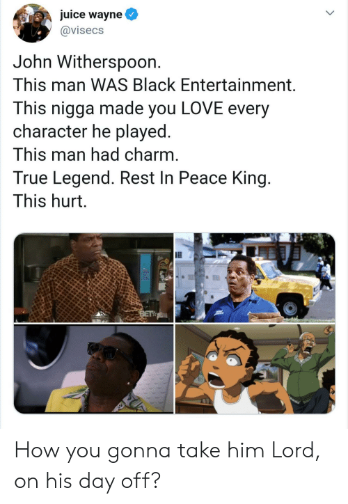 entertainment: juice wayne  @visecs  John Withersp0on.  This man WAS Black Entertainment.  This nigga made you LOVE every  character he played.  This man had charm.  True Legend. Rest In Peace King.  This hurt.  BET How you gonna take him Lord, on his day off?