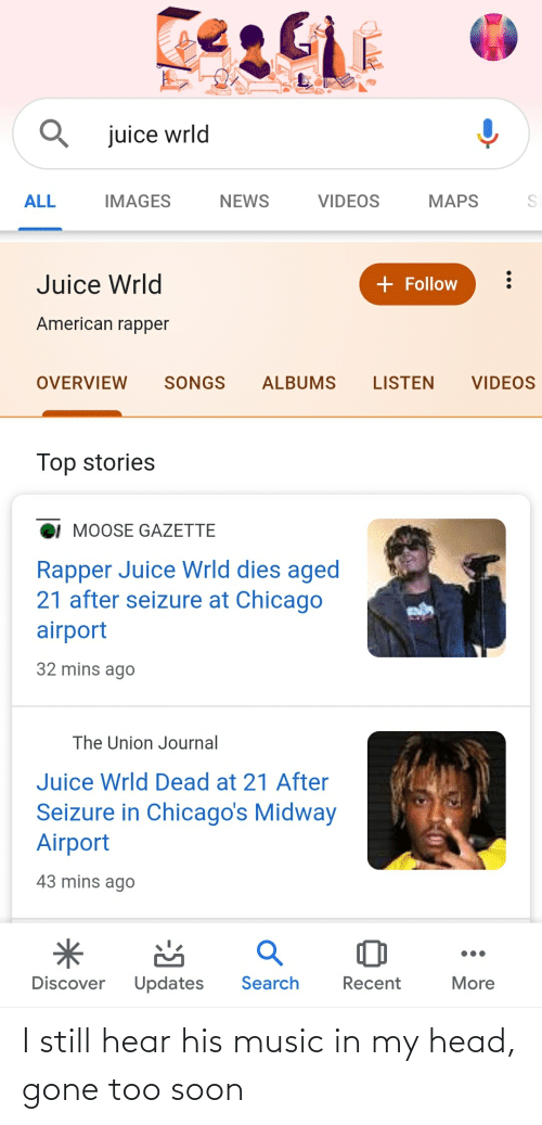 Chicago, Head, and Juice: juice wrld  ALL  IMAGES  NEWS  VIDEOS  MAPS  + Follow  Juice Wrld  American rapper  LISTEN  OVERVIEW  SONGS  ALBUMS  VIDEOS  Top stories  MOOSE GAZETTE  Rapper Juice Wrld dies aged  21 after seizure at Chicago  airport  32 mins ago  The Union Journal  Juice Wrld Dead at 21 After  Seizure in Chicago's Midway  Airport  43 mins ago  Search  Discover  Updates  Recent  More I still hear his music in my head, gone too soon