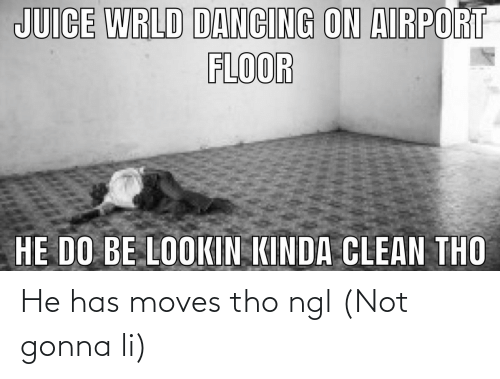 Dancing, Juice, and Clean: JUICE WRLD DANCING ON AIRPORT  FLOOR  HE DO BE LOOKIN KINDA CLEAN THO He has moves tho ngl (Not gonna li)