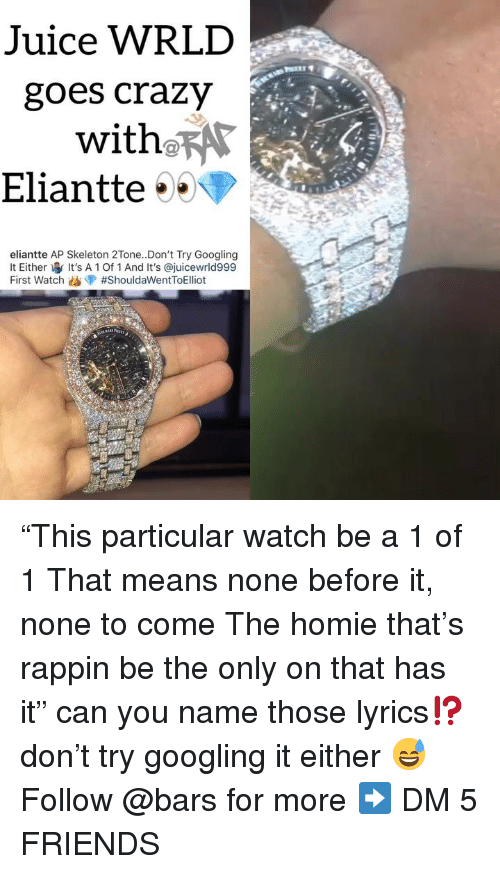 "Crazy, Friends, and Homie: Juice WRLD  goes crazy  with RAr  Eliantte  eliantte AP Skeleton 2Tone..Don't Try Googling  lt Either It's A 1 Of 1 And It's @juicewrld999  First Watch ""This particular watch be a 1 of 1 That means none before it, none to come The homie that's rappin be the only on that has it"" can you name those lyrics⁉️ don't try googling it either 😅 Follow @bars for more ➡️ DM 5 FRIENDS"