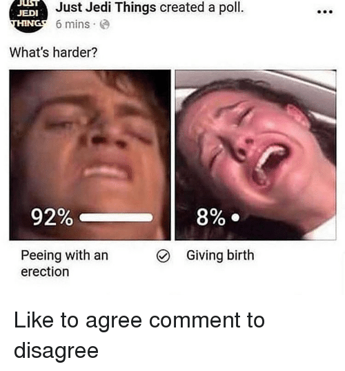 Jedi, Memes, and 🤖: JUIST  Just Jedi Things created a poll.  JEDI  HING' 6 mins.  What's harder?  92%-  8% .  Peeing with an  erection  Giving birth Like to agree comment to disagree