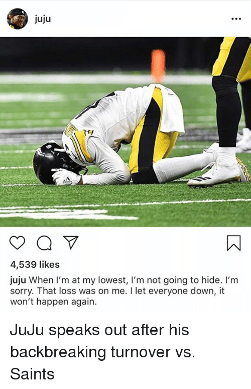 New Orleans Saints, Sorry, and Down: Juju  4,539 likes  juju When I'm at my lowest, l'm not going to hide. I'm  sorry. That loss was on me. I let everyone down, it  won't happen again. JuJu speaks out after his backbreaking turnover vs. Saints