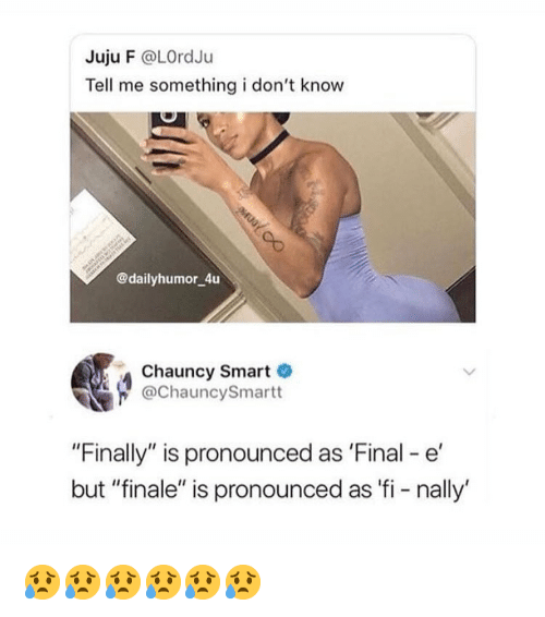 "Memes, 🤖, and Smart: Juju F @LOrdJu  Tell me something i don't know  @dailyhumor 4u  Chauncy Smart  @ChauncySmartt  ""Finally"" is pronounced as 'Final -e  but ""finale"" is pronounced as 'fi - nally' 😥😥😥😥😥😥"