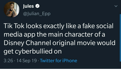 Disney Channel: Jules  @Julian_Epp  Tik Tok looks exactly like a fake social  media app the main character of a  Disney Channel original movie would  get cyberbullied on  3:26 14 Sep 19 Twitter for iPhone