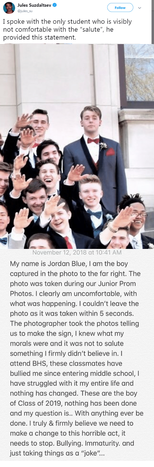 "Immaturity: Jules Suzaaltsev  @jules_su  Follow  I spoke with the only student who is visibly  not comfortable with the ""salute"", he  provided this statement.   November 12, 2018 at 10:41 AM  My name is Jordan Blue, I am the boy  captured in the photo to the far right. The  photo was taken during our Junior Prom  Photos. I clearly am uncomfortable, with  what was happening. I couldn't leave the  photo as it was taken within 5 seconds.  The photographer took the photos telling  us to make the sign, I knew what my  morals were and it was not to salute  something firmly didn't believe in.  attend BHS, these classmates have  bullied me since entering middle school, I  have struggled with it my entire life and  nothing has changed. These are the boy  of Class of 2019, nothing has been done  and my question is.. With anything ever be  done. I truly & firmly believe we need to  make a change to this horrible act, it  needs to stop. Bullying. Immaturity. and  just taking things as a ""joke"""