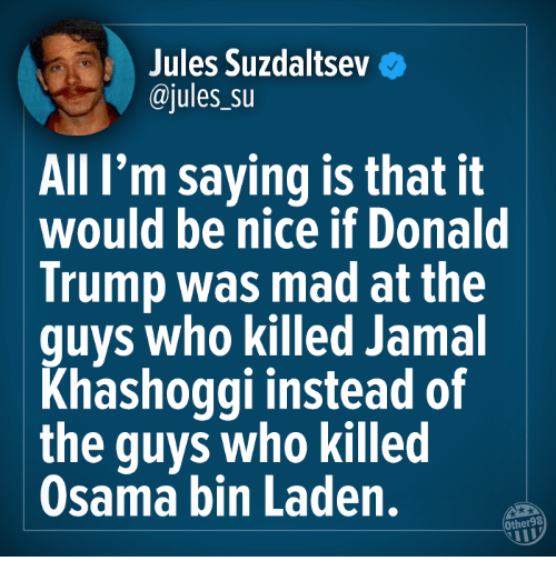 Donald Trump, Osama Bin Laden, and Trump: Jules Suzdaitseve  @jules su  All I'm saying is that it  would be nice if Donald  Trump was mad at the  guys who killed Jamal  Khashoggi instead of  the guys who killed  Osama bin Laden.  Other98