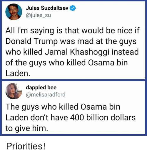 Donald Trump, Memes, and Osama Bin Laden: Jules Suzdaltsev  @jules_su  All I'm saying is that would be nice if  Donald Trump was mad at the guys  who killed Jamal Khashoggi instead  of the guys who killed Osama bin  Laden.  dappled bee  @melisaradford  The guys who killed Osama bin  Laden don't have 400 billion dollars  to give him Priorities!