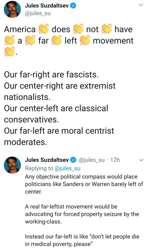 "Classical: Jules Suzdaltsev  @jules_su  does  have  America  not  left  far  movement  Our far-right are fascists.  Our center-right are extremist  nationalists.  Our center-left are classical  conservatives.  Our far-left are moral centrist  moderates.  @jules_su · 12h  Jules Suzdaltsev  Replying to @jules_su  Any objective political compass would place  politicians like Sanders or Warren barely left of  center.  A real far-leftist movement would be  advocating for forced property seizure by the  working-class.  Instead our far-left is like ""don't let people die  in medical poverty, please"""