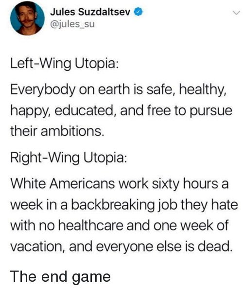 Work, Earth, and Free: Jules Suzdaltsev  @jules_su  Left-Wing Utopia  Everybody on earth is safe, healthy,  happy, educated, and free to pursue  their ambitions  Right-Wing Utopia  White Americans work sixty hours a  week in a backbreaking job they hate  with no healthcare and one week of  vacation, and everyone else is dead