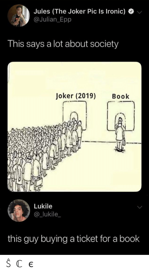 Ticket: Jules (The Joker Pic Is Ironic)  @Julian Epp  This says a lot about society  Joker (2019)  Book  Lukile  @_lukile  this guy buying a ticket for a book ŜⓄℂ𝒾єtY
