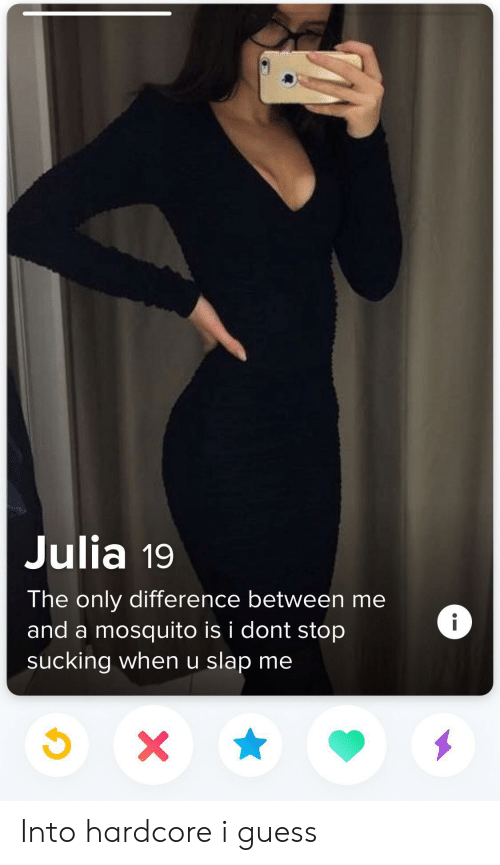 mosquito: Julia 19  The only difference between me  i  and a mosquito is i dont stop  sucking when u slap me  X Into hardcore i guess