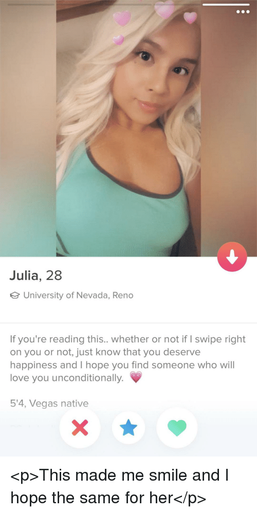 Love, Las Vegas, and Smile: Julia, 28  University of Nevada, Reno  If you're reading this.. whether or not if I swipe right  on you or not, just know that you deserve  happiness and I hope you find someone who will  love you unconditionally.  5'4, Vegas native <p>This made me smile and I hope the same for her</p>
