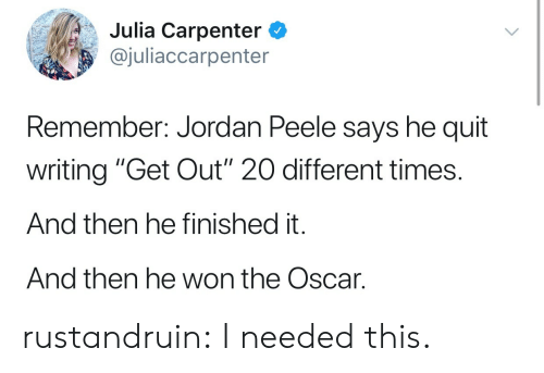 "Jordan Peele, Tumblr, and Blog: Julia Carpenter C  @juliaccarpenter  Remember: Jordan Peele says he quit  writing ""Get Out"" 20 different times.  And then he finished it.  And then he won the Oscar. rustandruin:  I needed this."