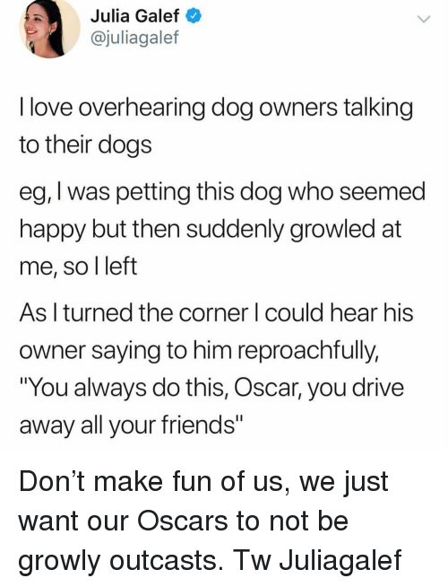 """Friends, Love, and Memes: Julia Galef  @juliagalef  I love overhearing dog owners talking  to their doas  eg, I was petting this dog who seemed  happy but then suddenly growled at  me, so l left  As l turned the corner I could hear his  owner saying to him reproachfully,  """"You always do this, Oscar, you drive  away all your friends Don't make fun of us, we just want our Oscars to not be growly outcasts. Tw Juliagalef"""