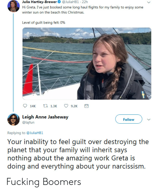 Christmas, Family, and Fucking: Julia Hartley-Brewer  @JuliaHB1 22h  Hi Greta, I've just booked some long haul flights for my family to enjoy some  winter sun on the beach this Christmas.  Level of guilt being felt: 0%  t 1.3K  14K  9.2K  Leigh Anne Jasheway  Follow  @lajfun  Replying to@JuliaHB1  Your inability to feel guilt over destroying the  planet that your family will inherit says  nothing about the amazing work Greta is  doing and everything about your narcissism. Fucking Boomers