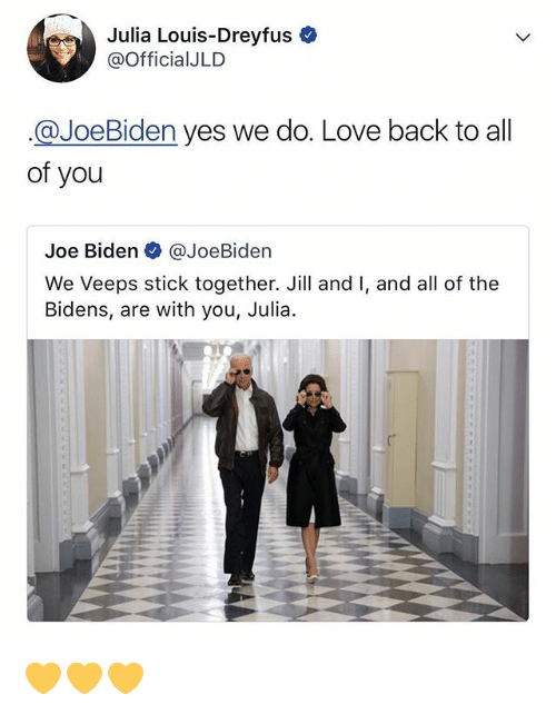 Stick Together: Julia Louis-Dreyfus  @OfficialJLD  @JoeBiden yes we do. Love back to all  of you  Joe Biden @JoeBiden  We Veeps stick together. Jill and I, and all of the  Bidens, are with you, Julia 💛💛💛