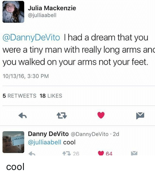 A Dream, Memes, and Danny Devito: Julia Mackenzie  ajulliaabell  @DannyDeVito I had a dream that you  were a tiny man with really long arms and  you walked on your arms not your feet.  10/13/16, 3:30 PM  5 RETWEETS  18  LIKES  Danny DeVito  @Danny DeVito 2d  ajulliaabell  cool  64 cool