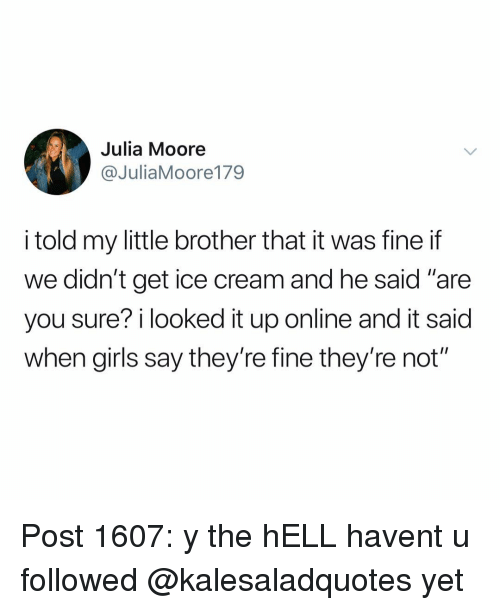 """Girls, Memes, and Ice Cream: Julia Moore  @JuliaMoore179  i told my little brother that it was fine if  we didn't get ice cream and he said """"are  you sure? i looked it up online and it said  when girls say they're fine they're not"""" Post 1607: y the hELL havent u followed @kalesaladquotes yet"""
