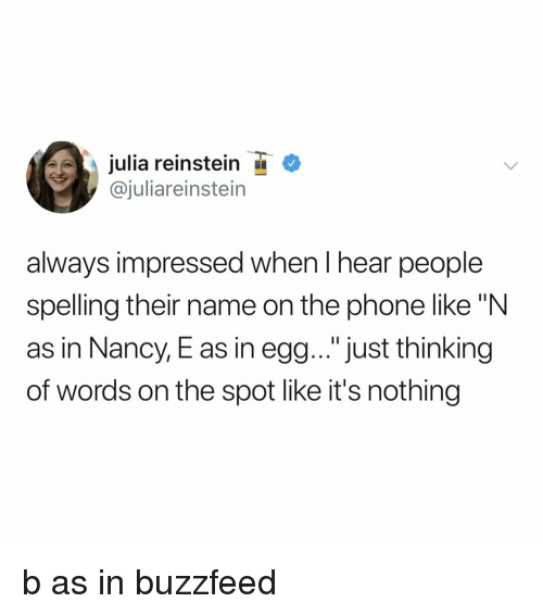 "Phone, Buzzfeed, and Relatable: julia reinstein  @juliareinstein  always impressed when I hear people  spelling their name on the phone like ""N  as in Nancy, E as in egg... ""just thinking  of words on the spot like it's nothing b as in buzzfeed"