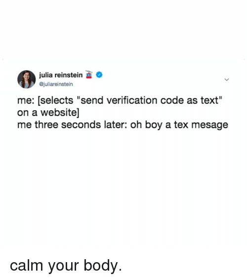 "Text, Relatable, and Boy: julia reinstein  @juliareinstein  me: [selects ""send verification code as text""  on a website]  me three seconds later: oh boy a tex mesage calm your body."