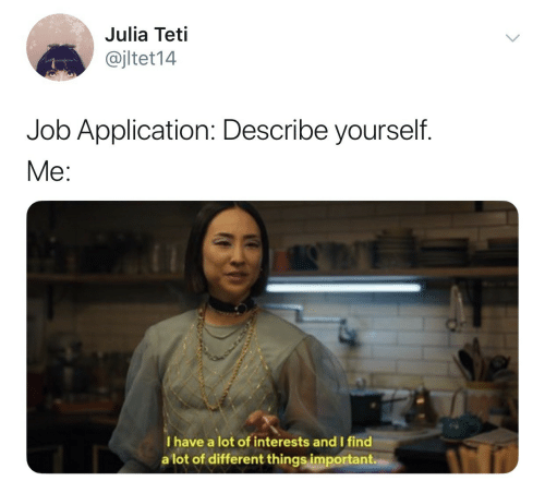 Job, Julia, and Application: Julia Teti  @jltet14  Job Application: Describe yourself.  Me:  I have a lot of interests and I find  a lot of different things important