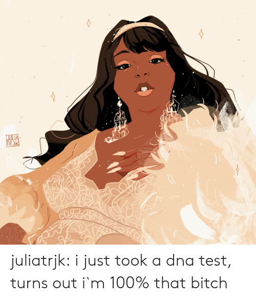 Bitch, Tumblr, and Blog: JULIA  TR3K juliatrjk:  i just took a dna test, turns out i`m 100% that bitch