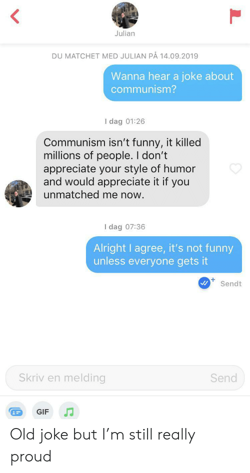 appreciate it: Julian  DU MATCHET MED JULIAN PÅ 14.09.2019  Wanna hear a joke about  communism?  I dag 01:26  Communism isn't funny, it killed  millions of people. I don't  appreciate your style of humor  and would appreciate it if you  unmatched me now.  I dag 07:36  Alright I agree, it's not funny  unless everyone gets it  +  Sendt  Skriv en melding  Send  GIF Old joke but I'm still really proud