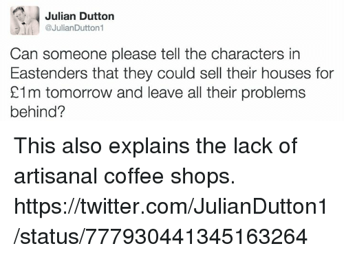 EastEnders: Julian Dutton  @JulianDutton1  Can someone please tell the characters in  Eastenders that they could sell their houses for  21m tomorrow and leave all their problems  behind? This also explains the lack of artisanal coffee shops.  https://twitter.com/JulianDutton1/status/777930441345163264