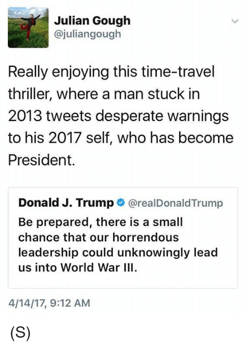 World War III: Julian Gough  ajuliangough  Really enjoying this time-travel  thriller, where a man stuck in  2013 tweets desperate warnings  to his 2017 self, who has become  President.  Donald J. Trump  realDonald Trump  Be prepared, there is a small  chance that our horrendous  leadership could unknowingly lead  us into World War III.  4/14/17, 9:12 AM (S)