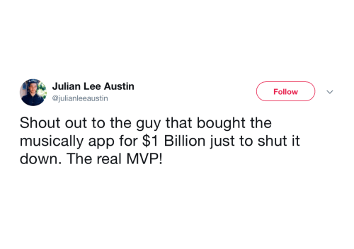 Shut It: Julian Lee Austin  Follow  @julianleeaustin  Shout out to the guy that bought the  musically app for $1 Billion just to shut it  down. The real MVP!