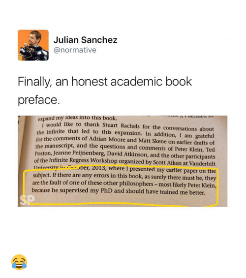 Atkinson: Julian Sanchez  @normative  Finally, an honest academic book  preface  expand my ideas into this book.  ld like to thank Stuart Rachels for the conversations about  infinite that led to this expansion. In addition, I am grateful  of Adrian Moore and Matt Skene on earlier drafts of  e manuscript, and the questions and comments of Peter Klein, Ted  Poston, Jeanne Peijnenberg, David Atkinson, and the other participants  of the Infinite Regress Workshop organized by Scott Aiken at Vanderbilt  Inivercitv i...er, 2013, where I presented my earlier paper on the  subject. If there are any errors in this book, as surely there must be, they  are the fault of one of these other philosophers- most likely Peter Klein,  I wou  for the comments  th  because he supervised my PhD and should have trained me better.  SP 😂