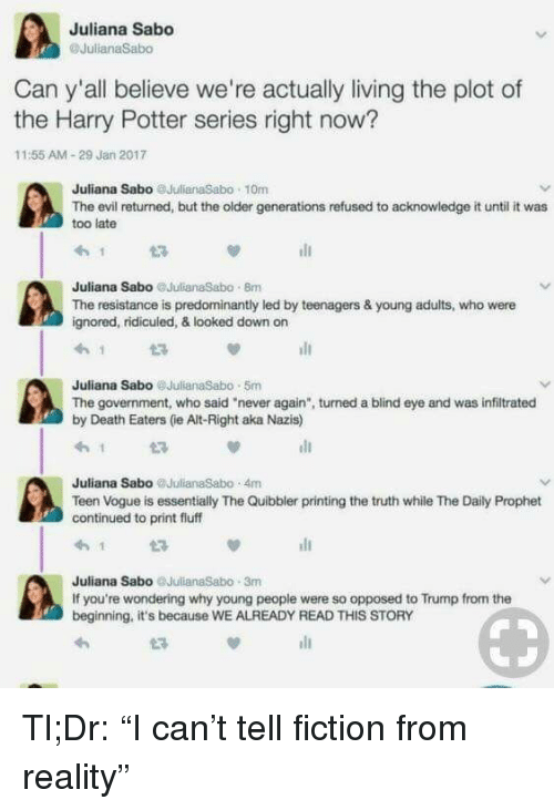 """Harry Potter (Series): Juliana Sabo  Can y'all believe we're actually living the plot of  the Harry Potter series right now?  11:55 AM-29 Jan 2017  Juliana Sabo JulianaSabo 10m  The evil returned, but the older generations refused to acknowledge it until it was  too late  Juliana Sabo JulianaSabo 8m  The resistance is predominantly led by teenagers & young adults, who were  gnored, ridicuied, & looked down on  Juliana Sabo @JulianaSabo 5m  The government, who said """"never again"""", turned a blind eye and was infiltrated  by Death Eaters (ie Alt-Right aka Nazis)  Juliana Sabo JulianaSabo 4m  Teen Vogue is essentially The Quibbler printing the truth while The Daily Prophet  continued to print fluff  Juliana Sabo JulianaSabo 3m  If you're wondering why young people were so opposed to Trump from the  beginning, it's because WE ALREADY READ THIS STORY <p>Tl;Dr: &ldquo;I can&rsquo;t tell fiction from reality&rdquo;</p>"""