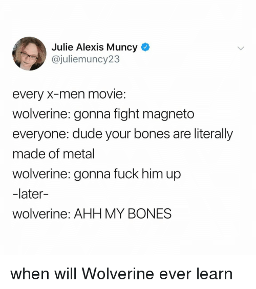 Bones, Dude, and Wolverine: Julie Alexis Muncy  @juliemuncy23  every X-men movie:  wolverine: gonna fight magneto  everyone: dude your bones are literally  made of metal  wolverine: gonna fuck him up  -later  wolverine: AHH MY BONES when will Wolverine ever learn
