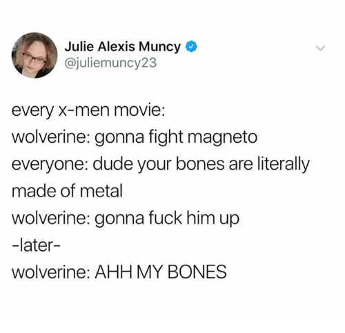 Bones, Dank, and Dude: Julie Alexis Muncy  @juliemuncy23  every X-men movie:  wolverine: gonna fight magneto  everyone: dude your bones are literally  made of metal  wolverine: gonna fuck him up  -later-  wolverine: AHH MY BONES