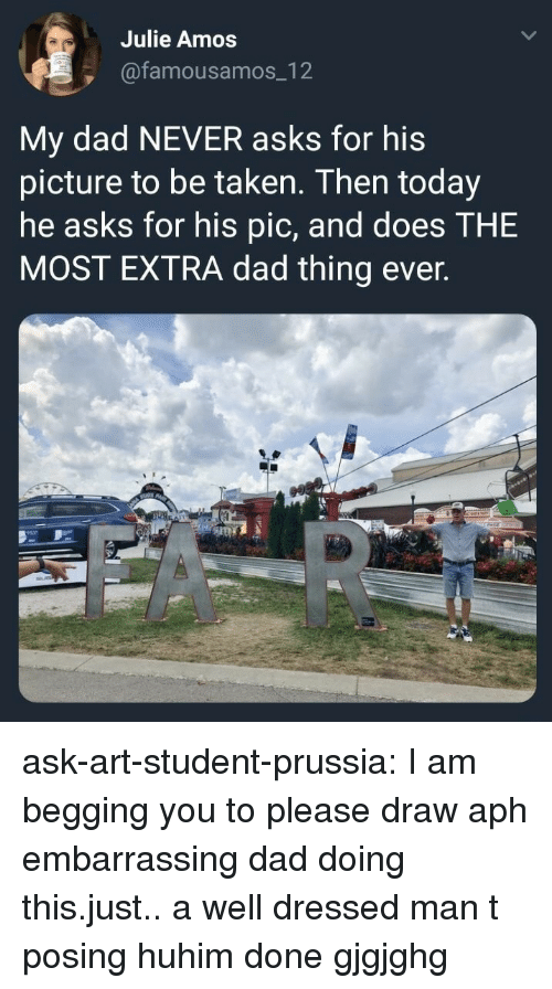 Dad, Huh, and Taken: Julie Amos  @famousamos_12  My dad NEVER asks for his  picture to be taken. Then today  he asks for his pic, and does T  MOST EXTRA dad thing ever.  HE ask-art-student-prussia:  I am begging you to please draw aph embarrassing dad doing this.just.. a well dressed man t posing huhim done gjgjghg