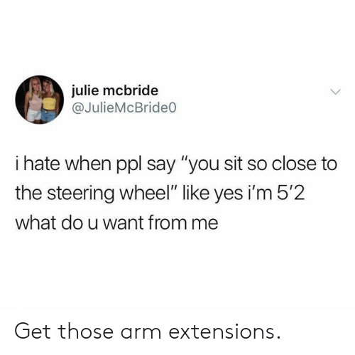 "Dank, 🤖, and Yes: julie mcbride  @JulieMcBrideO  i hate when ppl say ""you sit so close to  the steering wheel"" like yes i'm 5'2  what do u want from me Get those arm extensions."