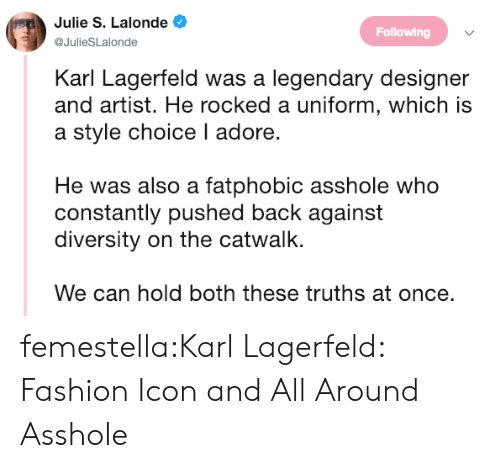 Fashion, Target, and Tumblr: Julie S. Lalonde  @JulieSLalonde  Following  Karl Lagerfeld was a legendary designer  and artist. He rocked a uniform, which is  a style choice I adore.  He was also a fatphobic asshole who  constantly pushed back against  diversity on the catwalk.  We can hold both these truths at once. femestella:Karl Lagerfeld: Fashion Icon and All Around Asshole