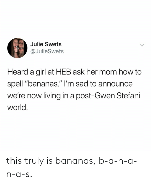 """Girl, How To, and World: Julie Swets  @JulieSwets  Heard a girl at HEB ask her mom how to  spell """"bananas."""" I'm sad to announce  we're now living in a post-Gwen Stefani  world this truly is bananas, b-a-n-a-n-a-s."""