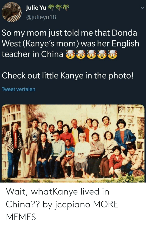 Dank, Kanye, and Memes: @julieyu18  So my mom just told me that Donda  West (Kanye's mom) was her English  Check out little Kanye in the photo!  Tweet vertalen Wait, whatKanye lived in China?? by jcepiano MORE MEMES