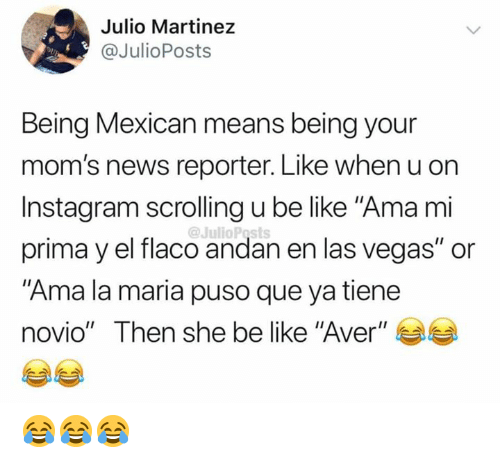 "Be Like, Instagram, and Memes: Julio Martinez  @JulioPosts  Being Mexican means being your  mom's news reporter. Like when u on  Instagram scrolling u be like ""Ama mi  @JulioPosts  prima y el flaco andan en las vegas"" or  ""Ama la maria puso que ya tiene  novio"" Then she be like ""Aver"" 😂😂😂"