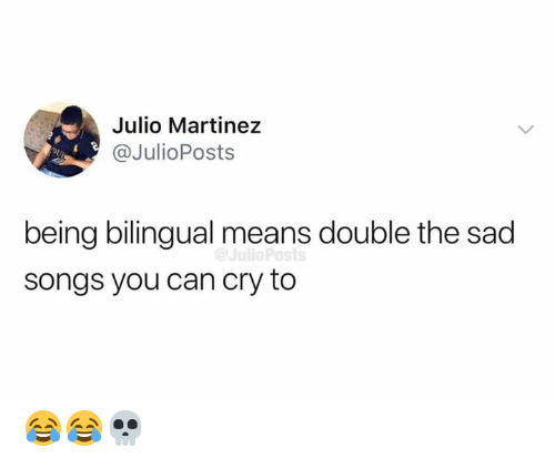 Memes, Songs, and Sad: Julio Martinez  @JulioPosts  DL  being bilingual means double the sad  songs you can cry to 😂😂💀