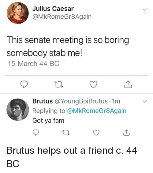Fam, Julius Caesar, and Helps: Julius Caesar  @MkRomeGr8Again  This senate meeting is so boring  somebody stab me!  15 March 44 BC  Brutus @YoungBoiBrutus 1m  Replying to @MkRomeGr8Again  Got ya fam Brutus helps out a friend c. 44 BC
