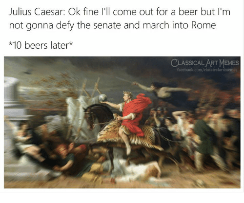 Beer, Facebook, and Memes: Julius Caesar: Ok fine I'll come out for a beer but I'm  not gonna defy the senate and march into Rome  *10 beers later*  LASSICAL ART MEMES  facebook.com/classicalartmemes